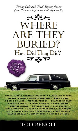 Where Are They Buried?: How Did They Die?  Fitting Ends and Final Resting Places of the Famous, Infamous, and Noteworthy (Revised & Updated) by Tod Benoit