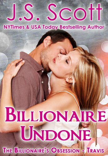 Billionaire Undone ~ Travis (The Billionaire's Obsession, Book 5) by J. S. Scott