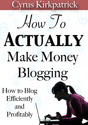 How to Actually Make Money Blogging: How to Blog Efficiently and Profitably (Cyrus Kirkpatrick Lifestyle Design Book 5) by Cyrus Kirkpatrick