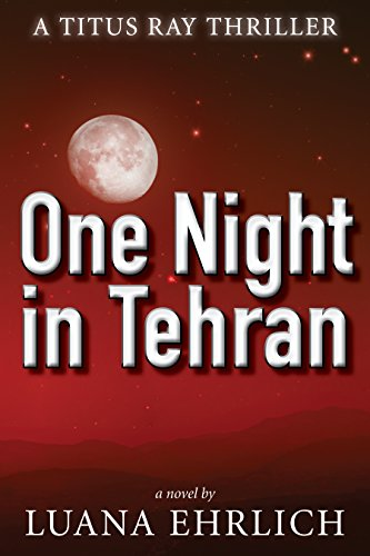 One Night in Tehran: A Titus Ray Thriller by Luana Ehrlich