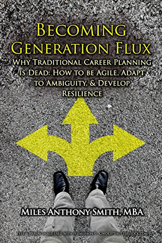 Becoming Generation Flux: Why Traditional Career Planning is Dead: How to be Agile, Adapt to Ambiguity, and Develop Resilience by Miles Anthony Smith