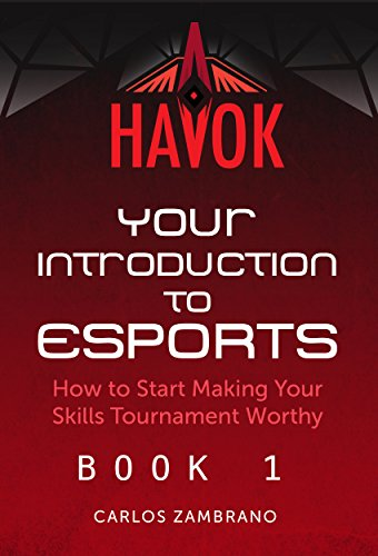 Your Introduction to Esports: How To Start Making Your Skills Tournament Worthy (Havok Book 1) by Carlos Zambrano
