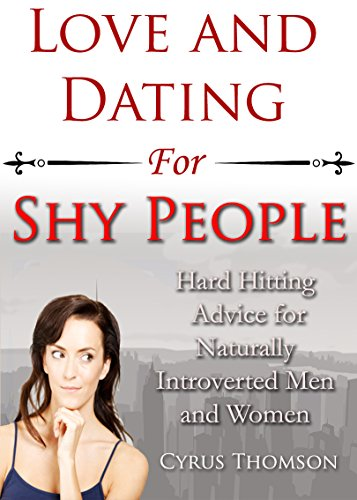 Love and Dating for Shy People: Hard Hitting Advice for Naturally Introverted Men and Women (Developed Life Love and Dating Book 5) by Cyrus Thomson