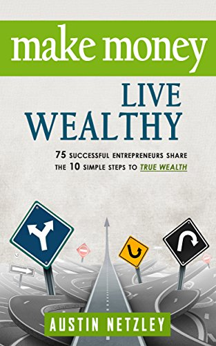 Make Money, Live Wealthy: 75 Successful Entrepreneurs Share the 10 Simple Steps to True Wealth: Learn How to Invest, Be an Entrepreneur & Build Massive Wealth by Austin Netzley