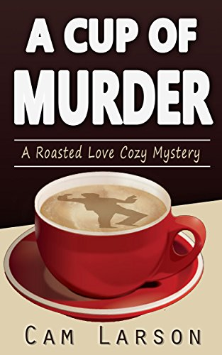 A Cup of Murder (A Roasted Love Cozy Mystery Book 1) by Cam Larson