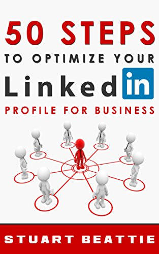 50 Steps to Optimize Your LinkedIn Profile for Business by Stuart Beattie