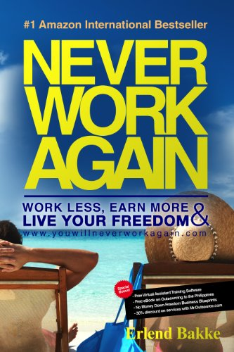 Never Work Again: Work Less, Earn More and Live Your Freedom by Erlend Bakke