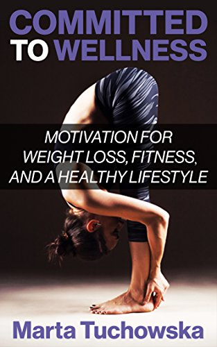 Committed to Wellness: Motivation for Weight Loss, Fitness, and a Healthy Lifestyle! (Weight Loss, Fitness, Weight Loss Motivation Book 1) by Marta Tuchowska