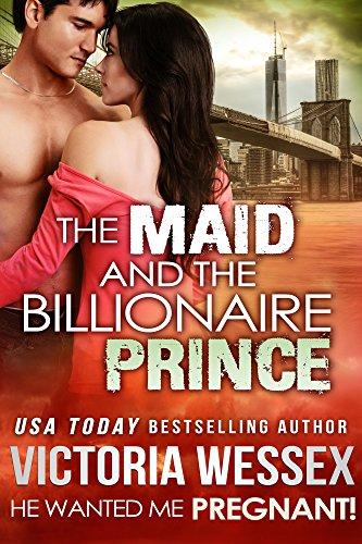 The Maid and the Billionaire Prince (He Wanted Me Pregnant!) by Victoria Wessex