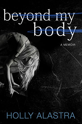Beyond My Body: A true story of child abuse and an eating disorder by Holly Alastra