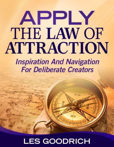 Apply The Law Of Attraction: Inspiration And Navigation For Deliberate Creators by Les Goodrich III