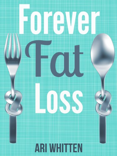Forever Fat Loss: Escape the Low Calorie and Low Carb Diet Traps and Achieve Effortless and Permanent Fat Loss by Working with Your Biology Instead of Against It by Ari Whitten