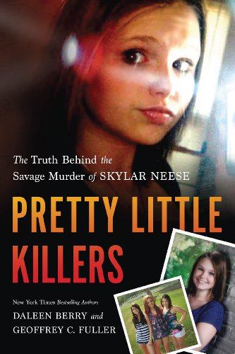 Pretty Little Killers: The Truth Behind the Savage Murder of Skylar Neese by Geoffrey Fuller Daleen Berry