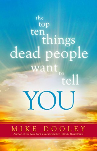 The Top Ten Things Dead People Want to Tell YOU by Mike Dooley