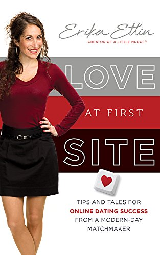Love at First Site: Tips and Tales for Online Dating Success from a Modern-Day Matchmaker by Erika Ettin