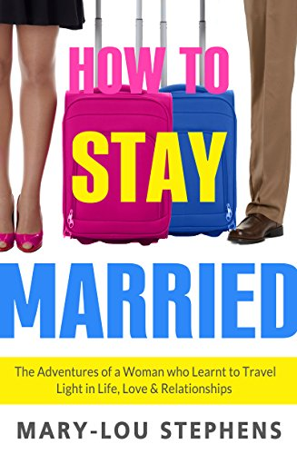 How To Stay Married: The Adventures of a Woman Who Learnt to Travel Light in Life, Love and Relationships by Mary-Lou Stephens