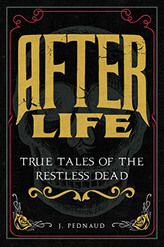 After Life: True Tales of the Restless Dead by J Pednaud