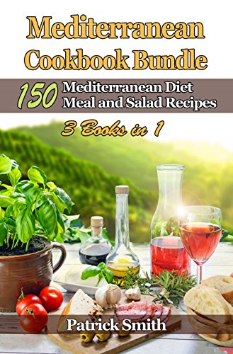 Mediterranean Cookbook Bundle: 150 Mediterranean Diet Meal and Salad Recipes (Mediterranean Diet, Mediterranean Recipes, European Food, Low Cholesterol 4) by Patrick Smith