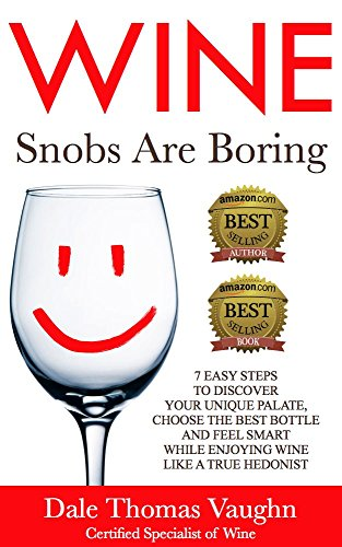 Wine Snobs Are Boring: 7 easy steps to discover your unique palate, choose the best bottle and feel smart while enjoying wine like a true hedonist by Dale Thomas Vaughn