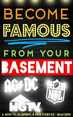Become Famous From Your Basement: Celebrity Invitations to NYC, Features on National Television, & Much More! by Sean Zeph