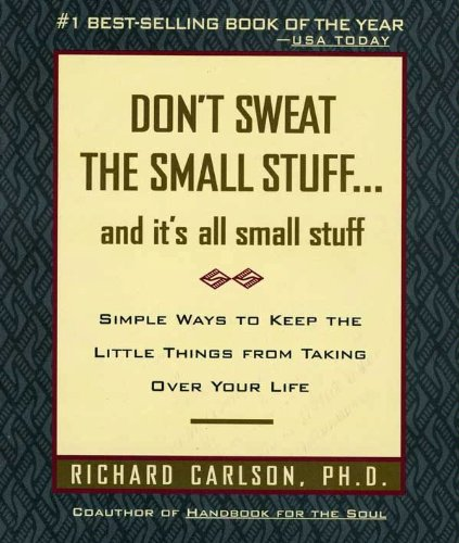 Don't Sweat the Small Stuff and It's All Small Stuff: Simple Ways To Keep The Little Things From Taking Over Your Life by Richard Carlson