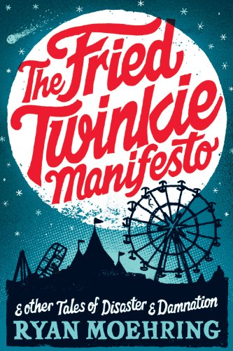 The Fried Twinkie Manifesto: and other tales of disaster and damnation by Ryan Moehring