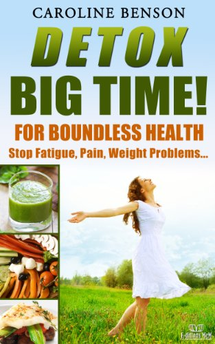Detox, big time! For boundless health.: Stop fatigue, pain, weight problems... by Caroline Benson