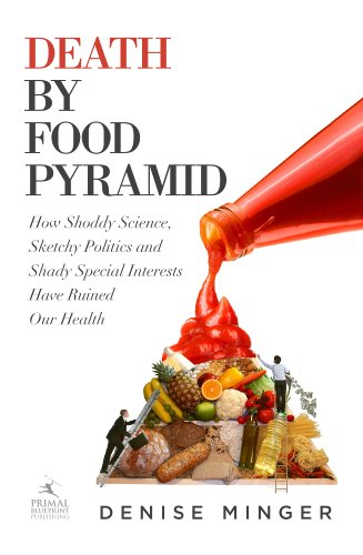 Death by Food Pyramid: How Shoddy Science, Sketchy Politics and Shady Special Interests Have Ruined Our Health by Denise Minger