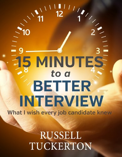 15 Minutes to a Better Interview: What I Wish EVERY Job Candidate Knew by Russell Tuckerton