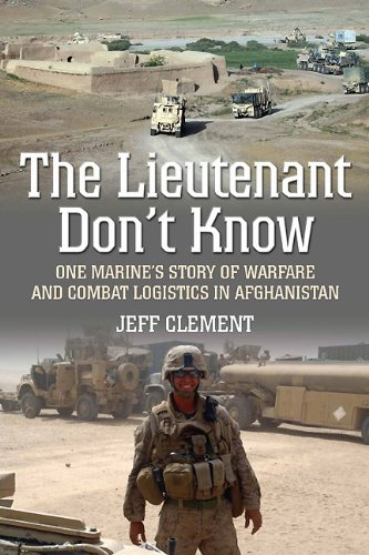 The Lieutenant Don't Know: One Marine's Story of Warfare and Combat Logistics in Afghanistan by Jeffrey Clement