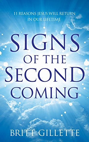 Signs Of The Second Coming: 11 Reasons Jesus Will Return in Our Lifetime by Britt Gillette