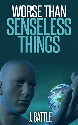Worse Than Senseless Things: A Science Fiction Thriller by J Battle