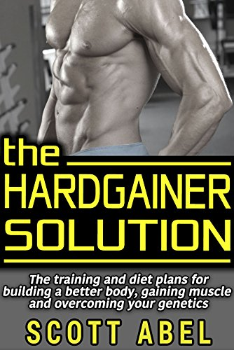The Hardgainer Solution: The Training and Diet Plans for Building a Better Body, Gaining Muscle, and Overcoming Your Genetics by Scott Abel
