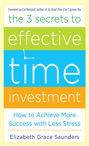 The 3 Secrets to Effective Time Investment: Achieve More Success with Less Stress by Elizabeth Grace Saunders
