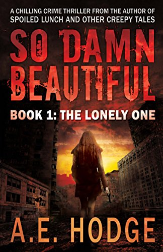 So Damn Beautiful: The Lonely One: Book 1 of the SO DAMN BEAUTIFUL Crime Horror-Thriller Trilogy by A.E. Hodge