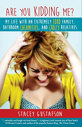 Are You Kidding Me?: My Life with an Extremely Loud Family, Bathroom Calamities, and Crazy Relatives by Stacey Gustafson
