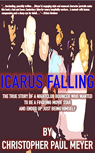 Icarus Falling: The True Story of a Nightclub Bouncer Who Wanted to Be a F#@!ing Movie Star and Ended Up Just Being Himself by Christopher Paul Meyer