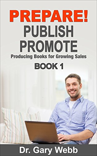 Prepare!  Publish!  Promote!: Producing Books for Growing Sales - Book 1 (Self Publish - Write Books - Market Books Successfully) by Dr. Gary Webb
