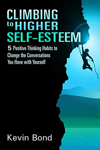 Climbing to Higher Self-Esteem: Applying Positive Thinking Habits to Change the Conversations You Have with Yourself by Kevin Bond