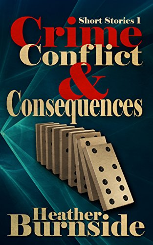 Crime, Conflict & Consequences: Short Stories 1 by Heather Burnside