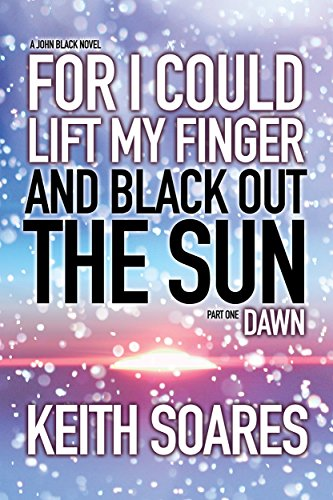 For I Could Lift My Finger and Black Out the Sun: Part 1: DAWN by Keith Soares