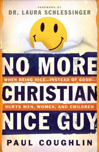 No More Christian Nice Guy: When Being Nice--Instead of Good--Hurts Men, Women and Children by Paul Coughlin