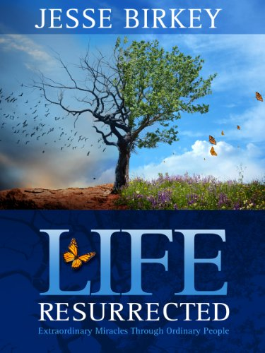 Life Resurrected:  Extraordinary Miracles Through Ordinary People by Jesse Birkey