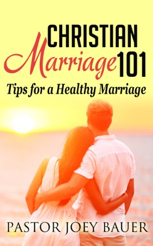 Christian Marriage 101 Tips for a Healthy Marriage by Pastor Joey Bauer
