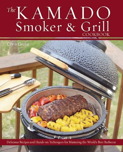 The Kamado Smoker and Grill Cookbook: Recipes and Techniques for the World's Best Barbecue by Chris Grove