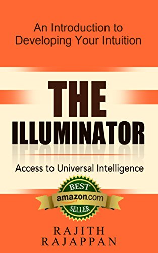 The Illuminator Access to Universal Intelligence: An introduction to developing your intuition by Rajith Rajappan