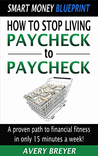 How to Stop Living Paycheck to Paycheck: A proven path to financial fitness in only 15 minutes a week! (Smart Money Blueprint) by Avery Breyer