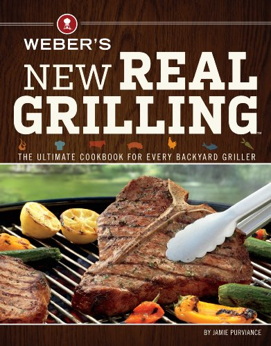 Weber's New Real Grilling: The Ultimate Cookbook for Every Backyard Griller by Jamie Purviance