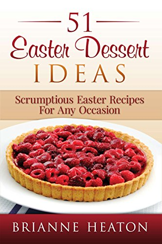 51 Easter Dessert Ideas: Scrumptious Easter Recipes For Any Occasion by Brianne Heaton