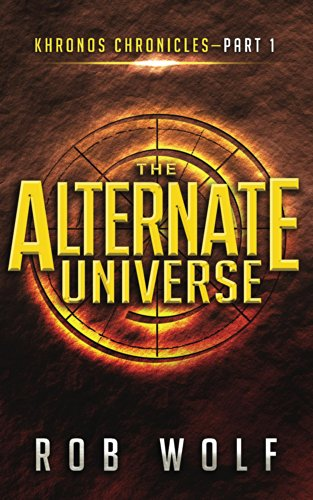 The Alternate Universe: Part 1 of Khronos Chronicles by Rob Wolf